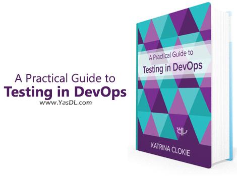 دانلود کتاب راهکارهای عملی تست در رویکرد دوآپس - A Practical Guide to Testing in DevOps