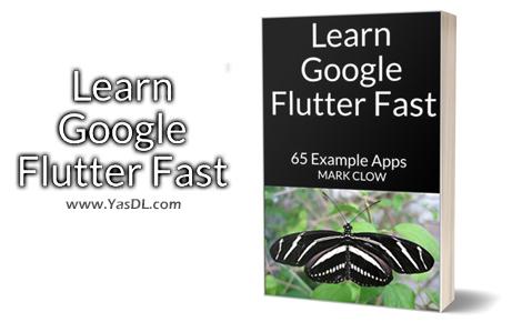 دانلود کتاب آموزش یادگیری سریع فریمور فلاتر: به همراه 65 مثال - Learn Google Flutter Fast: 65 Example Apps - نسخه PDF